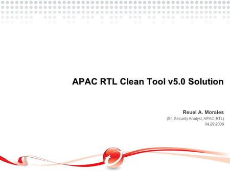 Reuel A. Morales (Sr. Security Analyst, APAC-RTL) 04.29.2008 APAC RTL Clean Tool v5.0 Solution.