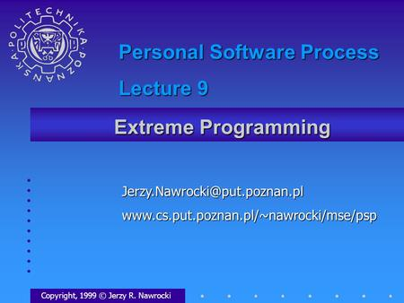 Extreme Programming Copyright, 1999 © Jerzy R. Nawrocki Personal Software Process Lecture.