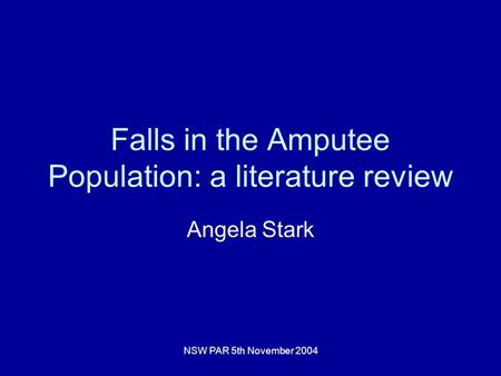 NSW PAR 5th November 2004 Falls in the Amputee Population: a literature review Angela Stark.