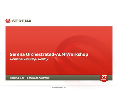 Serena Orchestrated-ALM Workshop Demand, Develop, Deploy SERENA SOFTWARE INC. Kevin A. Lee – Solutions Architect 27 Sep 2011.