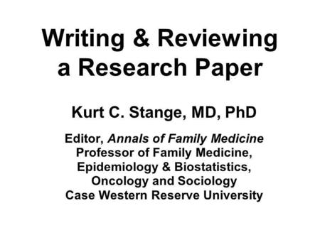Writing & Reviewing a Research Paper Kurt C. Stange, MD, PhD Editor, Annals of Family Medicine Professor of Family Medicine, Epidemiology & Biostatistics,
