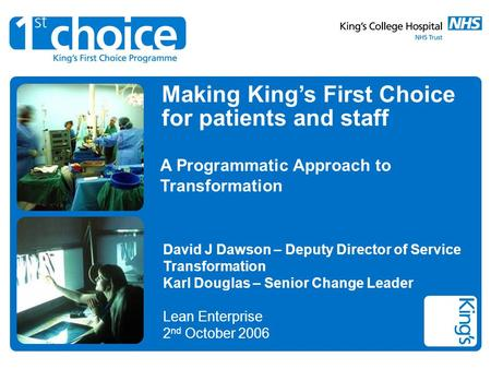 Making Kings First Choice for patients and staff A Programmatic Approach to Transformation David J Dawson – Deputy Director of Service Transformation Karl.
