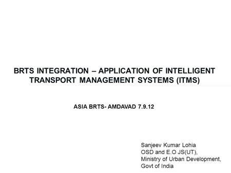 BRTS INTEGRATION – APPLICATION OF INTELLIGENT TRANSPORT MANAGEMENT SYSTEMS (ITMS) ASIA BRTS- AMDAVAD 7.9.12 Sanjeev Kumar Lohia OSD and E.O JS(UT), Ministry.