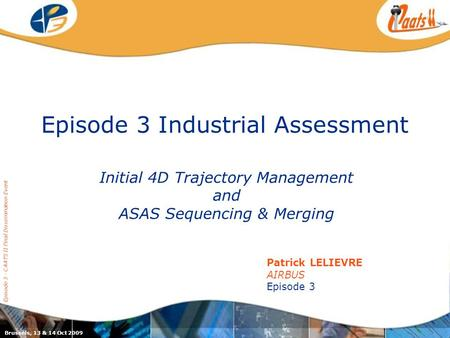 Episode 3 Industrial Assessment Initial 4D Trajectory Management and ASAS Sequencing & Merging Episode 3 - CAATS II Final Dissemination Event Patrick LELIEVRE.