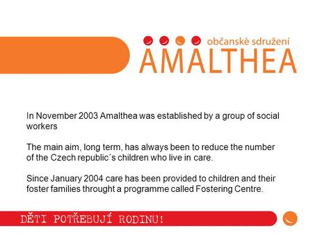 In November 2003 Amalthea was established by a group of social workers The main aim, long term, has always been to reduce the number of the Czech republic´s.