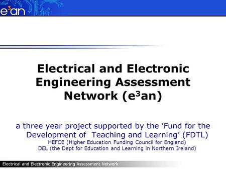 Electrical and Electronic Engineering Assessment Network (e 3 an) a three year project supported by the Fund for the Development of Teaching and Learning.
