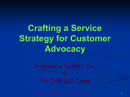 Progressive Insights & The CHIP BELL Group 1 Crafting a Service Strategy for Customer Advocacy Progressive Insights, Inc. & The CHIP BELL Group.