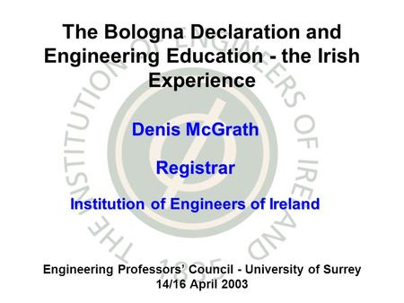 Engineering Professors Council - University of Surrey 14/16 April 2003 The Bologna Declaration and Engineering Education - the Irish Experience Denis McGrath.