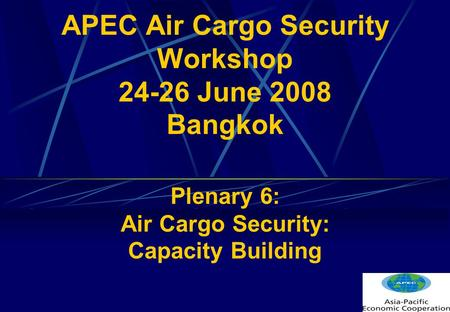 APEC Air Cargo Security Workshop 24-26 June 2008 Bangkok Plenary 6: Air Cargo Security: Capacity Building.