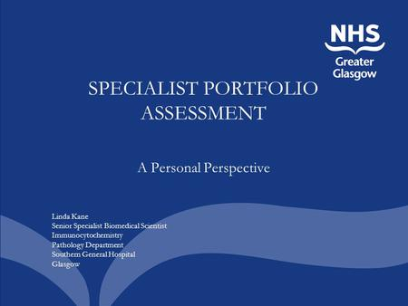 SPECIALIST PORTFOLIO ASSESSMENT A Personal Perspective Linda Kane Senior Specialist Biomedical Scientist Immunocytochemistry Pathology Department Southern.