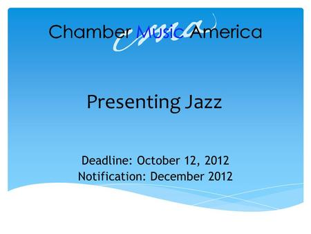 Presenting Jazz Deadline: October 12, 2012 Notification: December 2012.