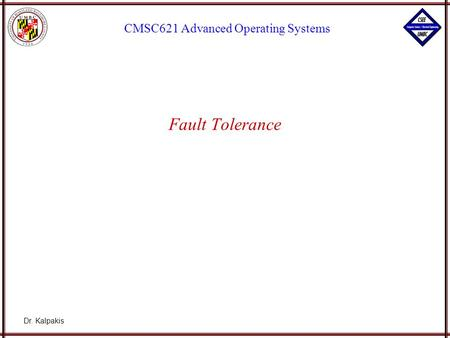 Dr. Kalpakis CMSC621 Advanced Operating Systems Fault Tolerance.