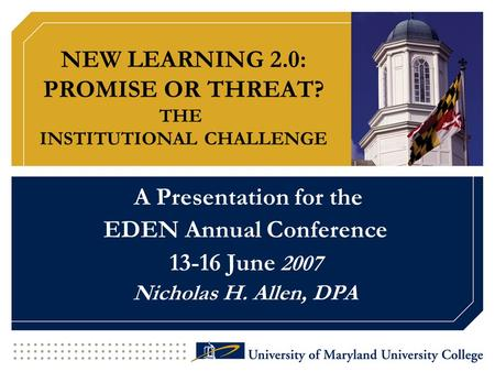 NEW LEARNING 2.0: PROMISE OR THREAT? THE INSTITUTIONAL CHALLENGE A Presentation for the EDEN Annual Conference 13-16 June 2007 Nicholas H. Allen, DPA.