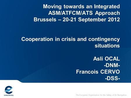 31/03/2017 Moving towards an Integrated ASM/ATFCM/ATS Approach Brussels – 20-21 September 2012 Cooperation in crisis and contingency situations Asli.