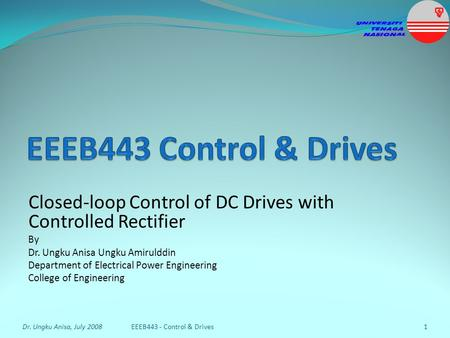 Closed-loop Control of DC Drives with Controlled Rectifier By Dr. Ungku Anisa Ungku Amirulddin Department of Electrical Power Engineering College of Engineering.