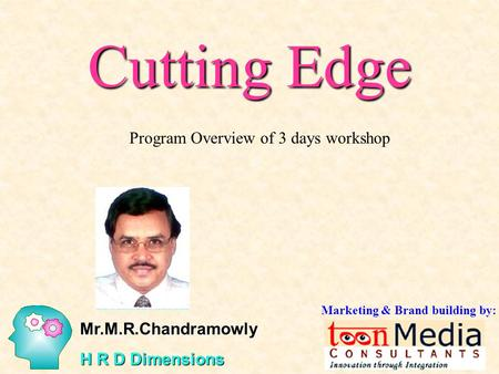 Cutting Edge Program Overview of 3 days workshop Mr.M.R.Chandramowly H R D Dimensions Marketing & Brand building by: