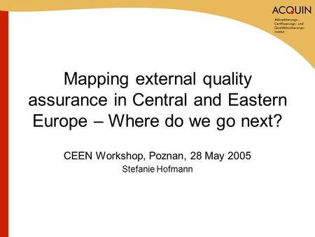 Mapping external quality assurance in Central and Eastern Europe – Where do we go next? CEEN Workshop, Poznan, 28 May 2005 Stefanie Hofmann.