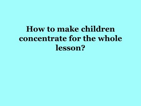 How to make children concentrate for the whole lesson?