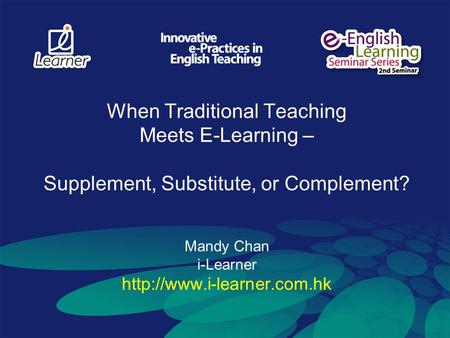 When Traditional Teaching Meets E-Learning – Supplement, Substitute, or Complement? Mandy Chan i-Learner