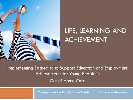 LIFE, LEARNING AND ACHIEVEMENT Implementing Strategies to Support Education and Employment Achievements for Young People in Out of Home Care Centacare.
