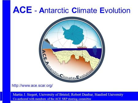ACE - Antarctic Climate Evolution Martin J. Siegert, University of Bristol; Robert Dunbar, Stanford University  Co-authored with.