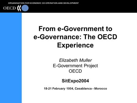 From e-Government to e-Governance: The OECD Experience Elizabeth Muller E-Government Project OECD SitExpo2004 18-21 February 1004, Casablanca - Morocco.