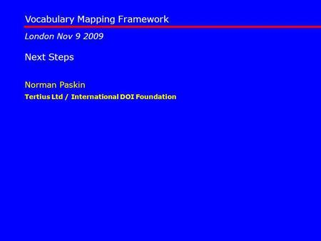 Vocabulary Mapping Framework Tertius Ltd / International DOI Foundation Norman Paskin London Nov 9 2009 Next Steps.