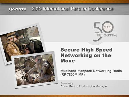 Secure High Speed Networking on the Move Multiband Manpack Networking Radio (RF-7800M-MP) Presented by Chris Martin, Product Line Manager.