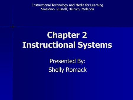 Chapter 2 Instructional Systems Presented By: Presented By: Shelly Romack Shelly Romack Instructional Technology and Media for Learning Smaldino, Russell,