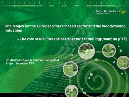 1 Challenges for the European forest based sector and the woodworking industries - The role of the Forest-Based Sector Technology platform (FTP) Dr. Andreas.