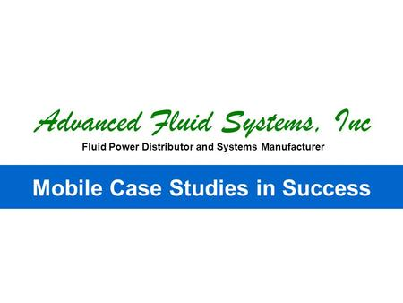 Advanced Fluid Systems, Inc Fluid Power Distributor and Systems Manufacturer Mobile Case Studies in Success.