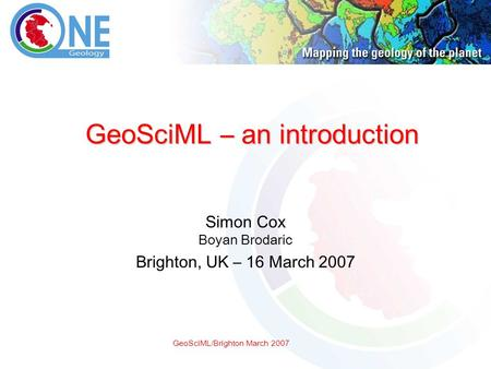 GeoSciML/Brighton March 2007 GeoSciML – an introduction Simon Cox Boyan Brodaric Brighton, UK – 16 March 2007.