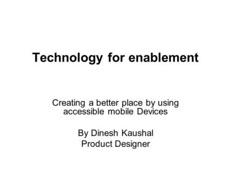 Technology for enablement Creating a better place by using accessible mobile Devices By Dinesh Kaushal Product Designer.