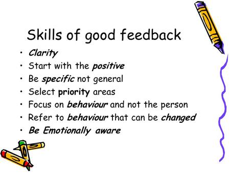 Skills of good feedback Clarity Start with the positive Be specific not general Select priority areas Focus on behaviour and not the person Refer to behaviour.