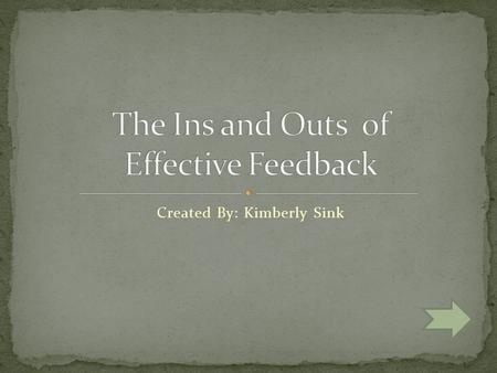 Created By: Kimberly Sink Select one of the following to learn more about feedback Overview Descriptive Evaluative Theory into Practice.