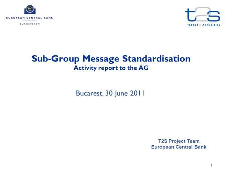 1 Sub-Group Message Standardisation Activity report to the AG T2S Project Team European Central Bank Bucarest, 30 June 2011.