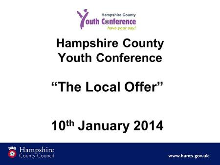 Hampshire County Youth Conference The Local Offer 10 th January 2014.