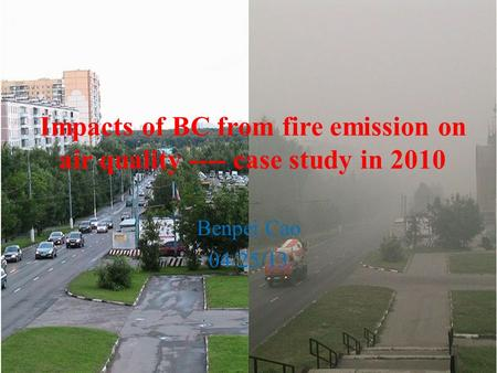 Impacts of BC from fire emission on air quality ---- case study in 2010 Benpei Cao 04/25/13.