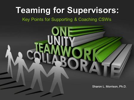 Teaming for Supervisors: Key Points for Supporting & Coaching CSWs Sharon L. Morrison, Ph.D.