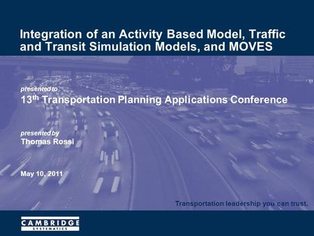 Transportation leadership you can trust. presented to 13 th Transportation Planning Applications Conference presented by Thomas Rossi May 10, 2011 Integration.