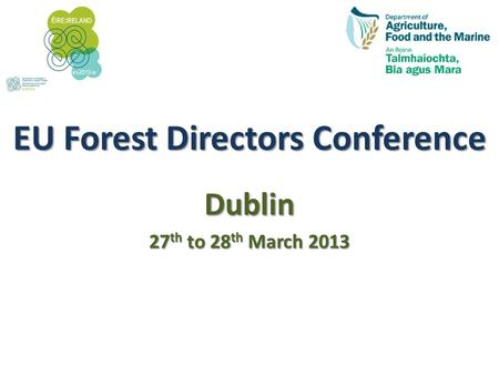 EU Forest Directors Conference Dublin 27 th to 28 th March 2013.