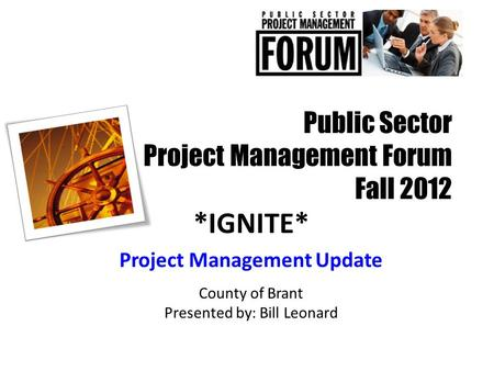 Public Sector Project Management Forum Fall 2012 *IGNITE* Project Management Update County of Brant Presented by: Bill Leonard.