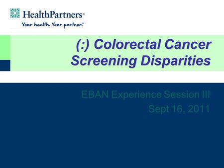 (:) Colorectal Cancer Screening Disparities EBAN Experience Session III Sept 16, 2011.