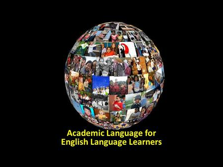 Academic Language for English Language Learners. the language used in the classroom and workplace the language of text the language assessments the language.