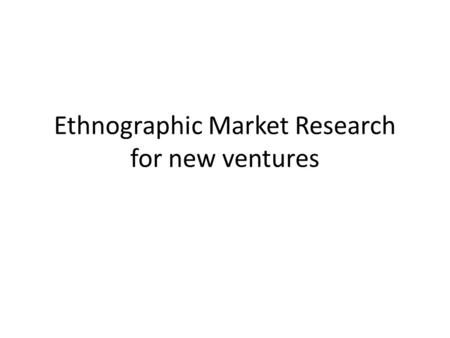 Ethnographic Market Research for new ventures. A new school of thought for business basics D.School B-SchoolVsD.School Use quantitative marketing tools,