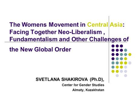 The Womens Movement in Central Asia: Facing Together Neo-Liberalism, Fundamentalism and Other Challenges of the New Global Order SVETLANA SHAKIROVA (Ph.D),