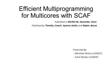 Efficient Multiprogramming for Multicores with SCAF Published in MICRO-46, December 2013. Published by Timothy Creech, Aparna Kotha and Rajeev Barua. Presented.