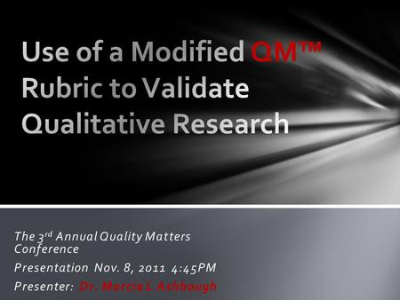 The 3 rd Annual Quality Matters Conference Presentation Nov. 8, 2011 4:45PM Presenter: Dr. Marcia L Ashbaugh.