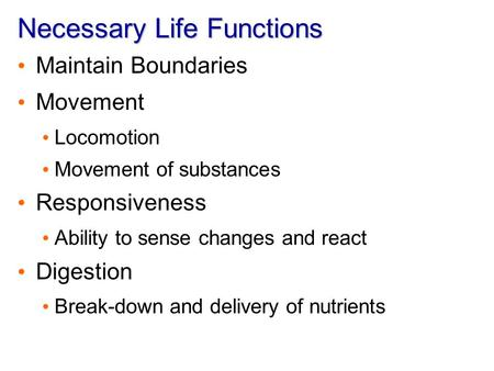 Necessary Life Functions Maintain Boundaries Movement Locomotion Movement of substances Responsiveness Ability to sense changes and react Digestion Break-down.