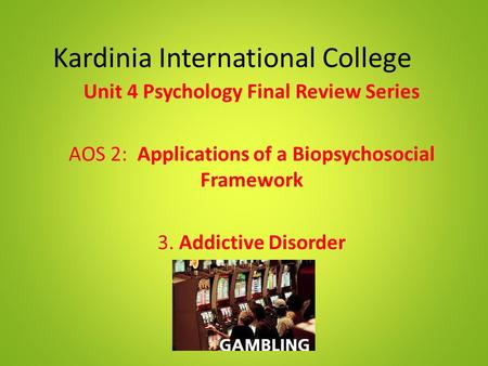 Kardinia International College Unit 4 Psychology Final Review Series AOS 2: Applications of a Biopsychosocial Framework 3. Addictive Disorder.